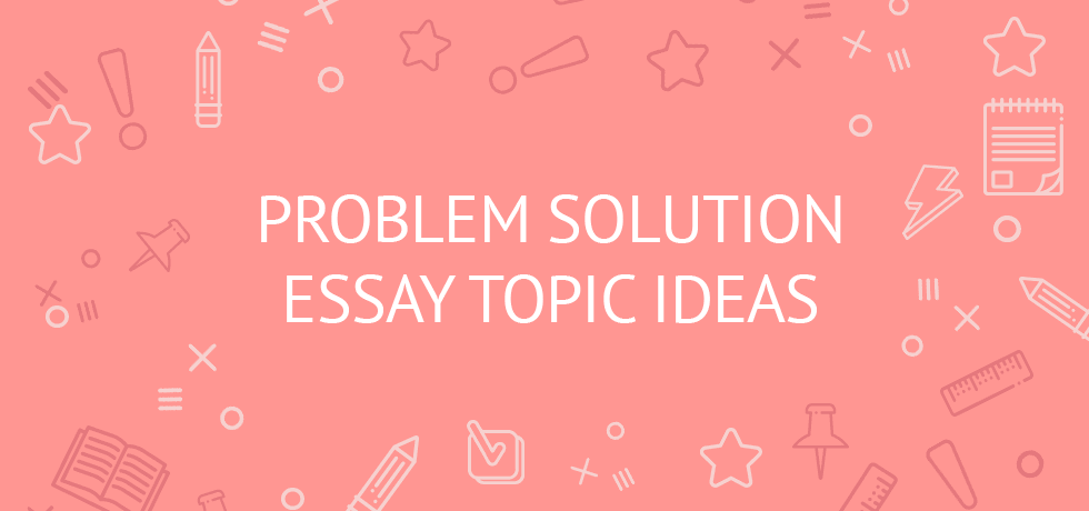 110 Problem Solution Essay Topics Ideas To Boost Your Inspiration (with  Sapmles)