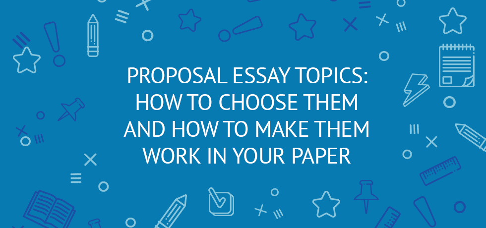 Proposal Essay Topics: How To Choose Them And How To Make Them Work In Your  Paper